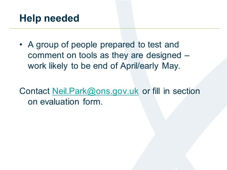 Help needed A group of people prepared to test and comment on tools as they are designed – work likely to be end of April/early May. Contact Neil.Park