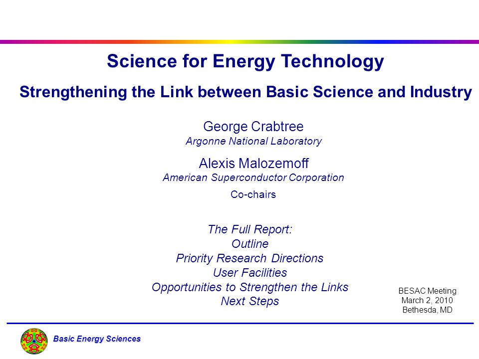 Basic Energy Sciences Science for Energy Technology Strengthening the Link between Basic Science and Industry George Crabtree Argonne National Laborat