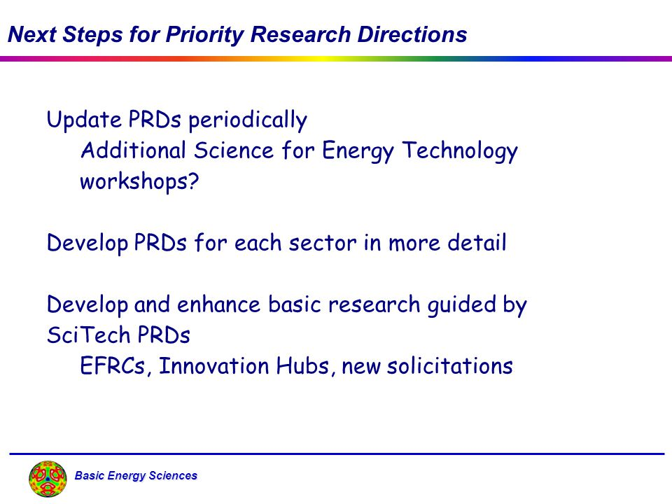 Basic Energy Sciences Next Steps for Priority Research Directions Update PRDs periodically Additional Science for Energy Technology workshops? Develop
