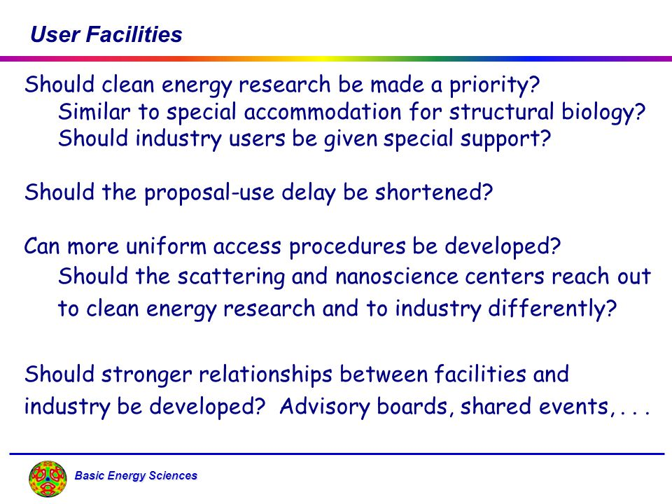 Basic Energy Sciences User Facilities Should clean energy research be made a priority? Similar to special accommodation for structural biology? Should