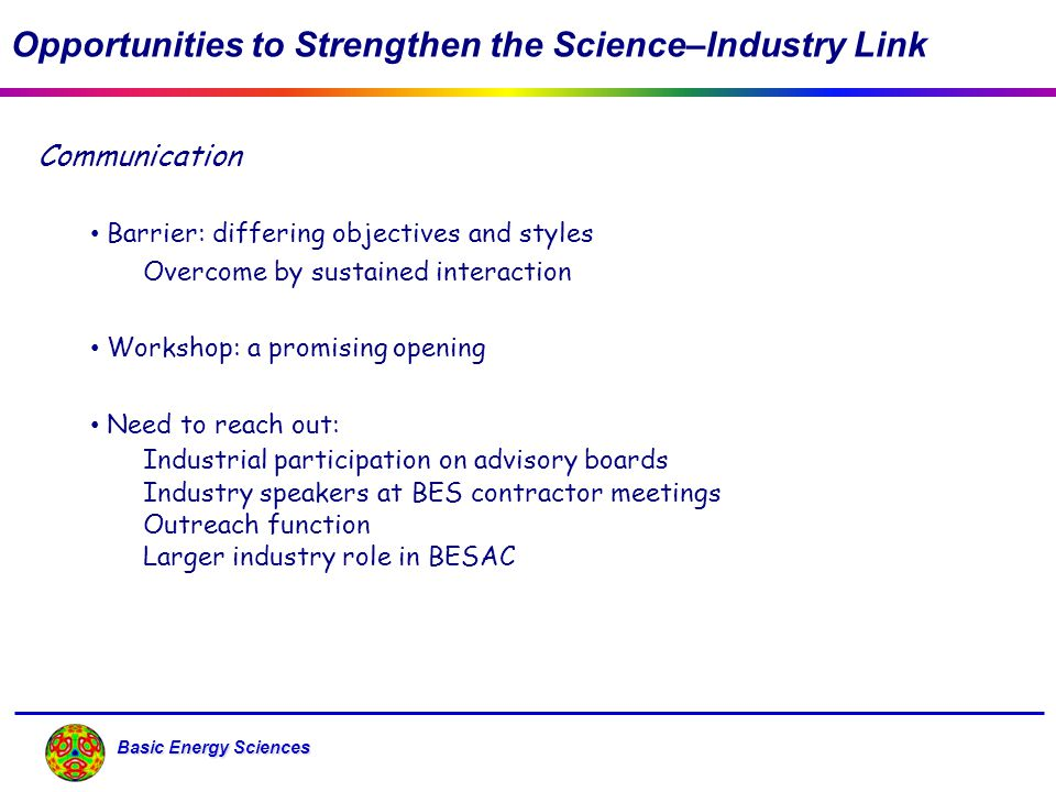 Basic Energy Sciences Opportunities to Strengthen the Science–Industry Link Communication Barrier: differing objectives and styles Overcome by sustain