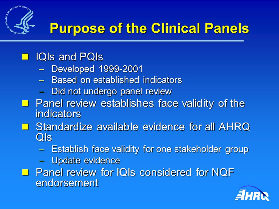 Purpose of the Clinical Panels IQIs and PQIs IQIs and PQIs – Developed 1999-2001 – Based on established indicators – Did not undergo panel review Panel review establishes face validity of the indicators Panel review establishes face validity of the indicators Standardize available evidence for all AHRQ QIs Standardize available evidence for all AHRQ QIs – Establish face validity for one stakeholder group – Update evidence Panel review for IQIs considered for NQF endorsement Panel review for IQIs considered for NQF endorsement