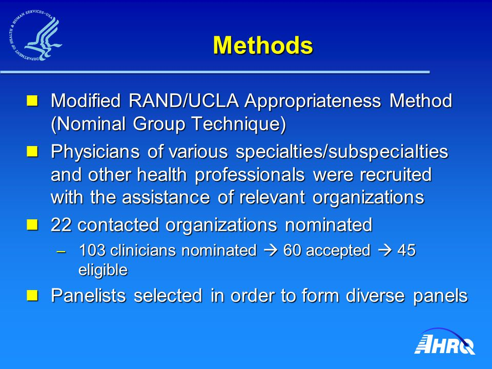Methods Modified RAND/UCLA Appropriateness Method (Nominal Group Technique) Modified RAND/UCLA Appropriateness Method (Nominal Group Technique) Physicians of various specialties/subspecialties and other health professionals were recruited with the assistance of relevant organizations Physicians of various specialties/subspecialties and other health professionals were recruited with the assistance of relevant organizations 22 contacted organizations nominated 22 contacted organizations nominated – 103 clinicians nominated 60 accepted 45 eligible Panelists selected in order to form diverse panels Panelists selected in order to form diverse panels