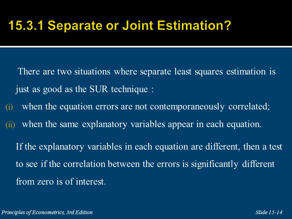 There are two situations where separate least squares estimation is just as good as the SUR technique : (i) when the equation errors are not contemporaneously correlated; (ii) when the same explanatory variables appear in each equation.
