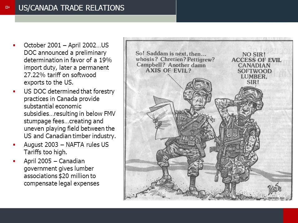 US/CANADA TRADE RELATIONS October 2001 – April 2002…US DOC announced a preliminary determination in favor of a 19% import duty, later a permanent 27.22% tariff on softwood exports to the US.