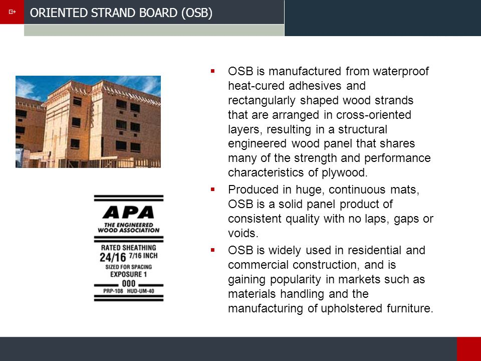ORIENTED STRAND BOARD (OSB) OSB is manufactured from waterproof heat-cured adhesives and rectangularly shaped wood strands that are arranged in cross-oriented layers, resulting in a structural engineered wood panel that shares many of the strength and performance characteristics of plywood.