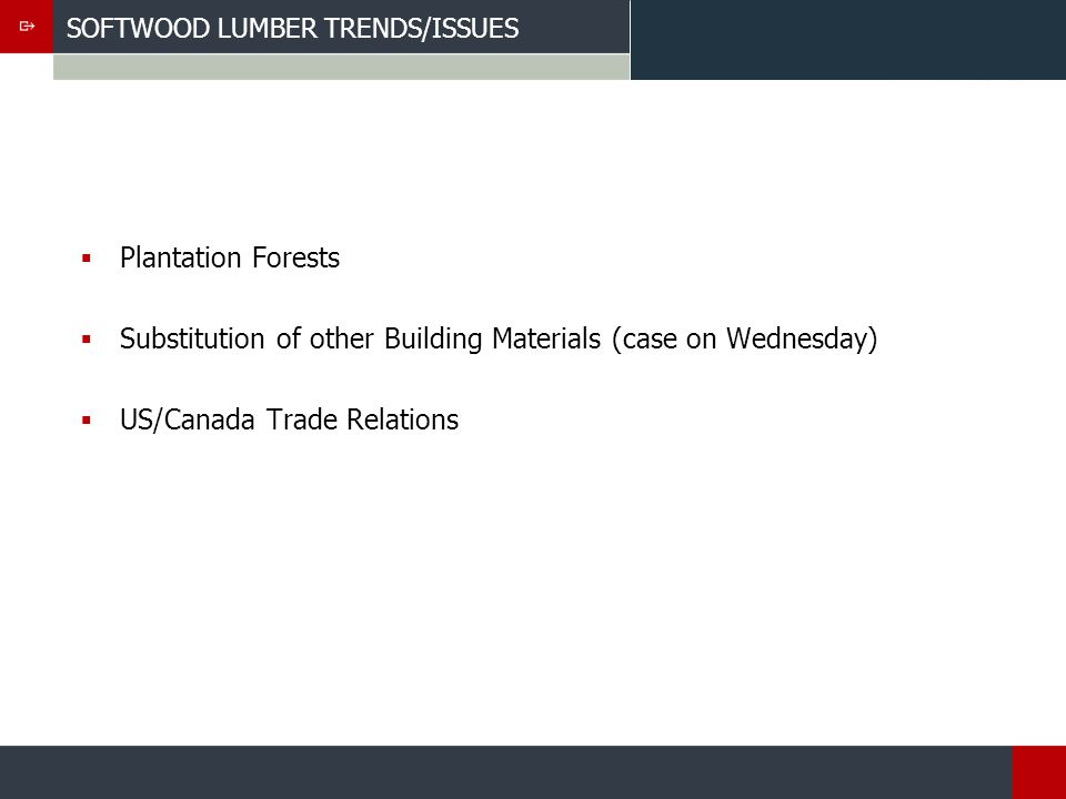 SOFTWOOD LUMBER TRENDS/ISSUES Plantation Forests Substitution of other Building Materials (case on Wednesday) US/Canada Trade Relations