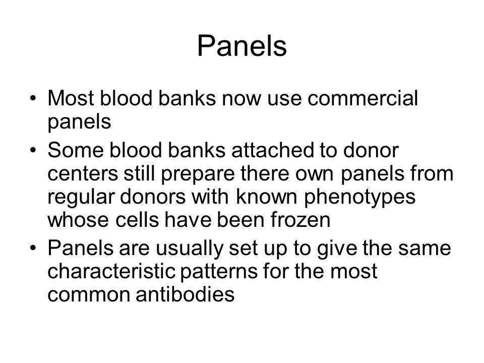 Panels Most blood banks now use commercial panels Some blood banks attached to donor centers still prepare there own panels from regular donors with k
