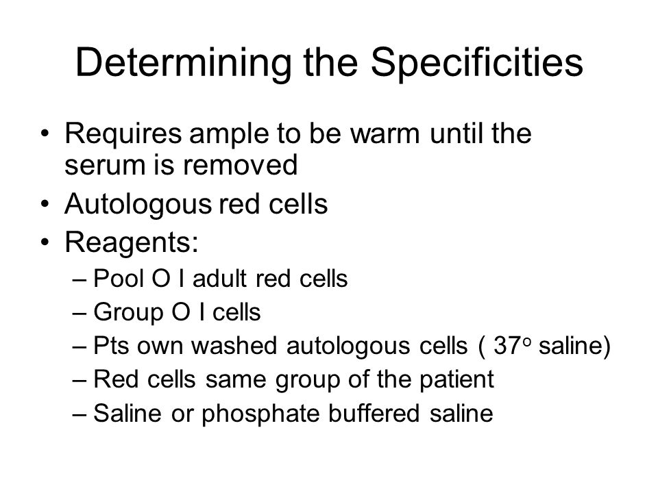 Determining the Specificities Requires ample to be warm until the serum is removed Autologous red cells Reagents: –Pool O I adult red cells –Group O I