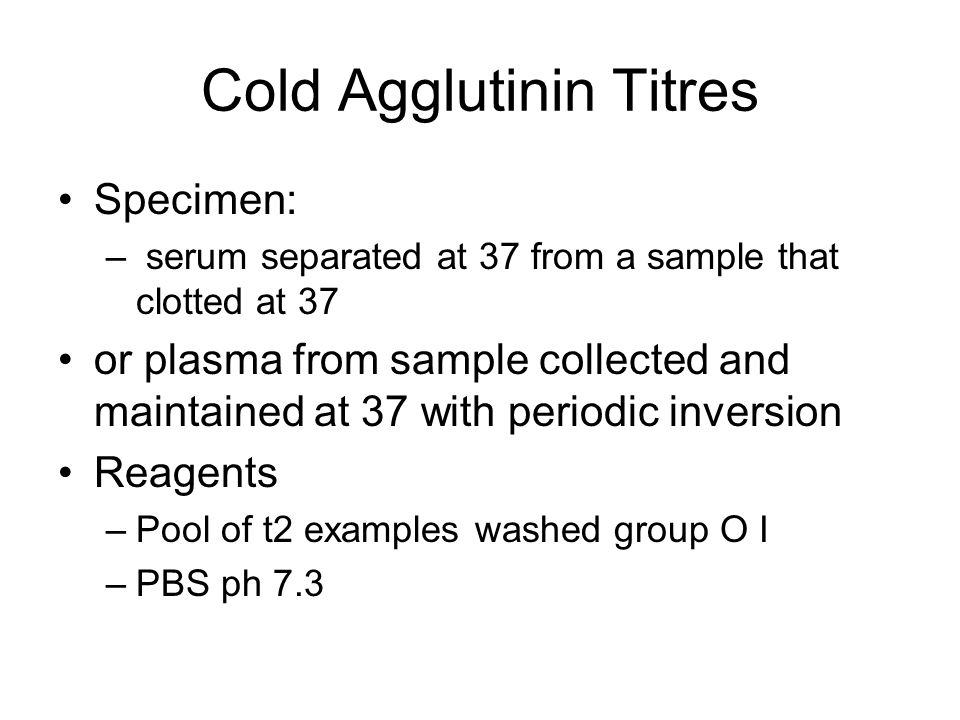 Cold Agglutinin Titres Specimen: – serum separated at 37 from a sample that clotted at 37 or plasma from sample collected and maintained at 37 with pe