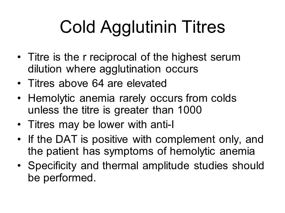 Cold Agglutinin Titres Titre is the r reciprocal of the highest serum dilution where agglutination occurs Titres above 64 are elevated Hemolytic anemi