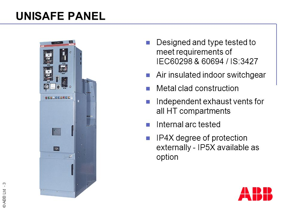 © ABB Ltd - 3 UNISAFE PANEL Designed and type tested to meet requirements of IEC60298 & 60694 / IS:3427 Air insulated indoor switchgear Metal clad con