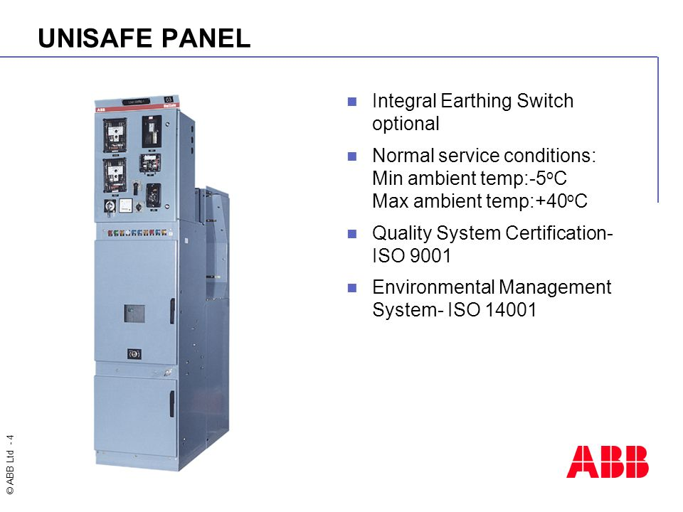 © ABB Ltd - 4 UNISAFE PANEL Integral Earthing Switch optional Normal service conditions: Min ambient temp:-5 o C Max ambient temp:+40 o C Quality Syst