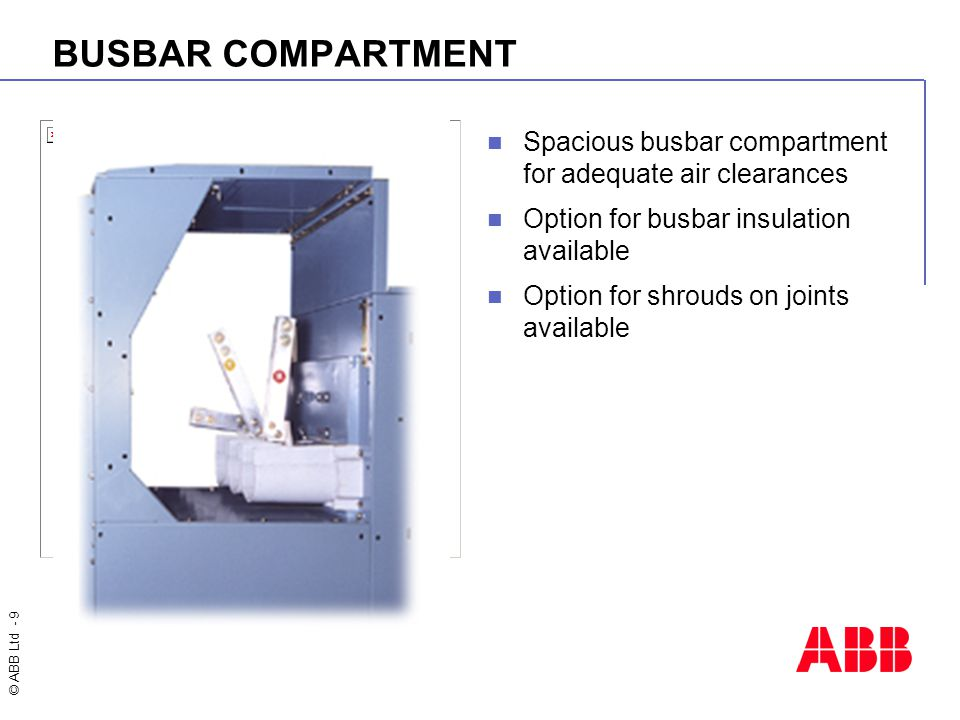 © ABB Ltd - 9 BUSBAR COMPARTMENT Spacious busbar compartment for adequate air clearances Option for busbar insulation available Option for shrouds on