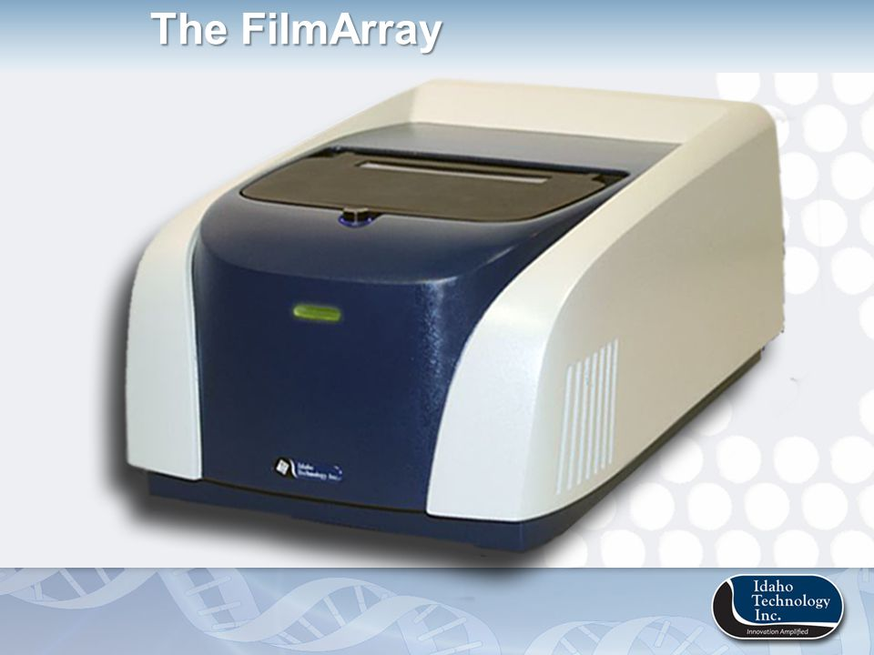 The FilmArray is… User-Friendly Multiplex PCR Automated Protocol Integrated Sample Prep Multiplex PCR Automated Results Analysis Speed