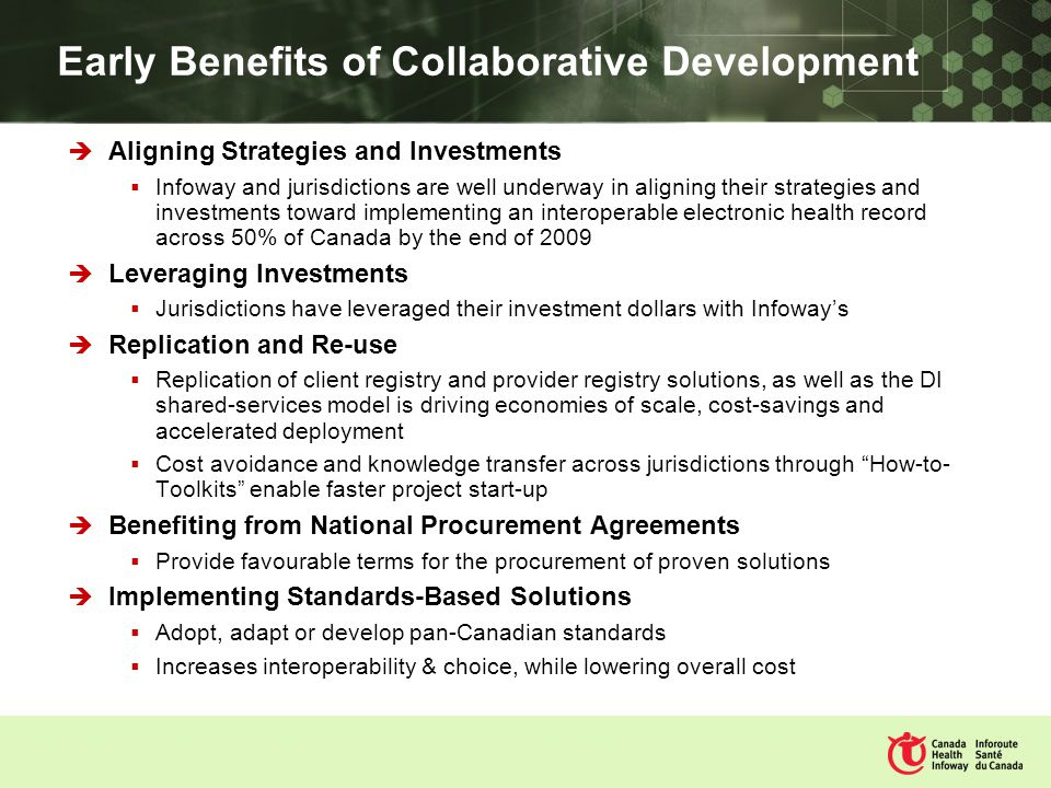 Early Benefits of Collaborative Development Aligning Strategies and Investments Infoway and jurisdictions are well underway in aligning their strategies and investments toward implementing an interoperable electronic health record across 50% of Canada by the end of 2009 Leveraging Investments Jurisdictions have leveraged their investment dollars with Infoways Replication and Re-use Replication of client registry and provider registry solutions, as well as the DI shared-services model is driving economies of scale, cost-savings and accelerated deployment Cost avoidance and knowledge transfer across jurisdictions through How-to- Toolkits enable faster project start-up Benefiting from National Procurement Agreements Provide favourable terms for the procurement of proven solutions Implementing Standards-Based Solutions Adopt, adapt or develop pan-Canadian standards Increases interoperability & choice, while lowering overall cost