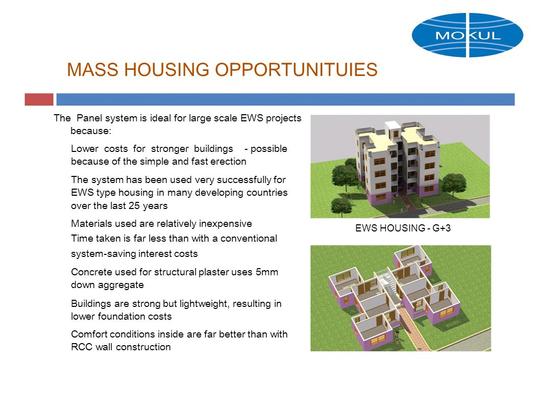 MASS HOUSING OPPORTUNITUIES The Panel system is ideal for large scale EWS projects because: Lower costs for stronger buildings- possible because of the simple and fast erection The system has been used very successfully for EWS type housing in many developing countries over the last 25 years Materials used are relatively inexpensive Time taken is far less than with a conventional system-saving interest costs Concrete used for structural plaster uses 5mm down aggregate Buildings are strong but lightweight, resulting in lower foundation costs Comfort conditions inside are far better than with RCC wall construction EWS HOUSING - G+3