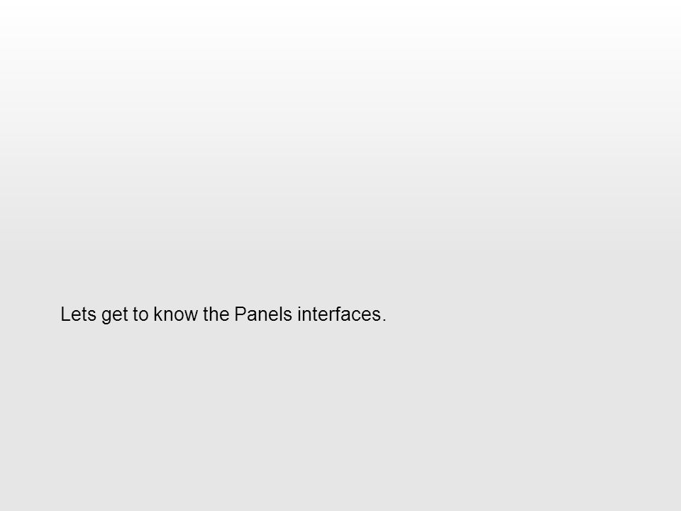 Lets get to know the Panels interfaces.