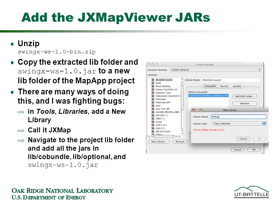 Add the JXMapViewer JARs Unzip swingx-ws-1.0-bin.zip Copy the extracted lib folder and swingx-ws-1.0.jar to a new lib folder of the MapApp project There are many ways of doing this, and I was fighting bugs: in Tools, Libraries, add a New Library Call it JXMap Navigate to the project lib folder and add all the jars in lib/cobundle, lib/optional, and swingx-ws-1.0.jar