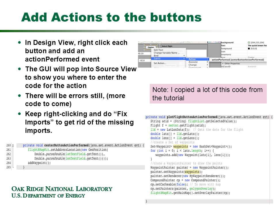 Add Actions to the buttons In Design View, right click each button and add an actionPerformed event The GUI will pop into Source View to show you where to enter the code for the action There will be errors still, (more code to come) Keep right-clicking and do Fix Imports to get rid of the missing imports.