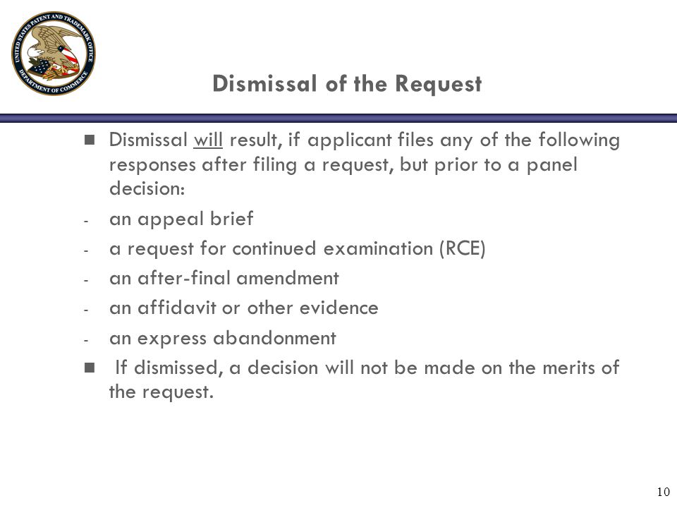 10 Dismissal of the Request n Dismissal will result, if applicant files any of the following responses after filing a request, but prior to a panel decision: - an appeal brief - a request for continued examination (RCE) - an after-final amendment - an affidavit or other evidence - an express abandonment n If dismissed, a decision will not be made on the merits of the request.