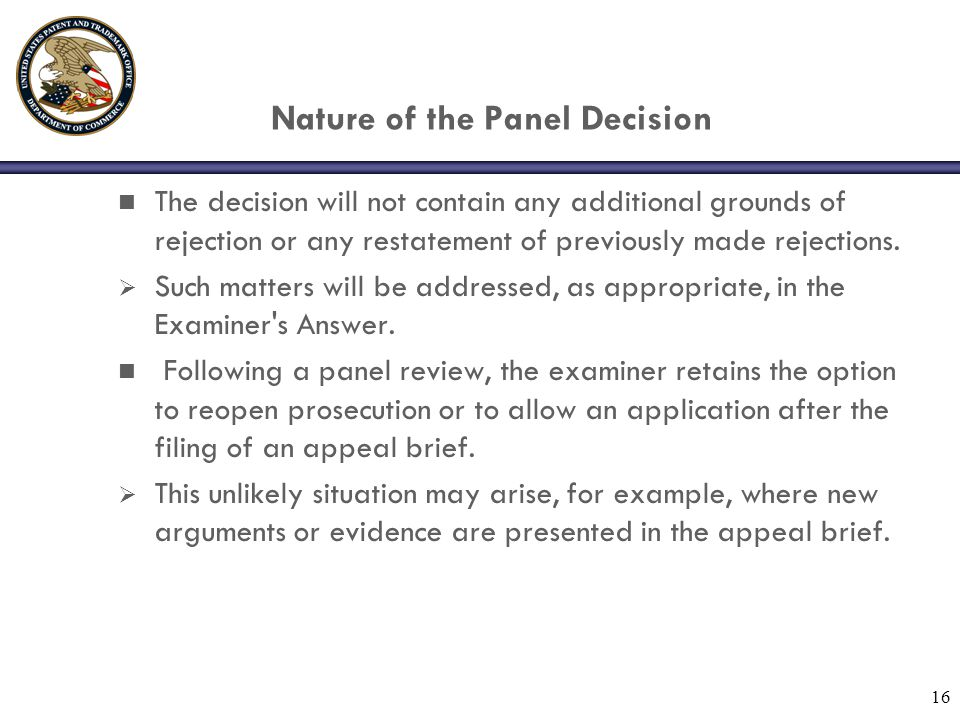 16 Nature of the Panel Decision n The decision will not contain any additional grounds of rejection or any restatement of previously made rejections.