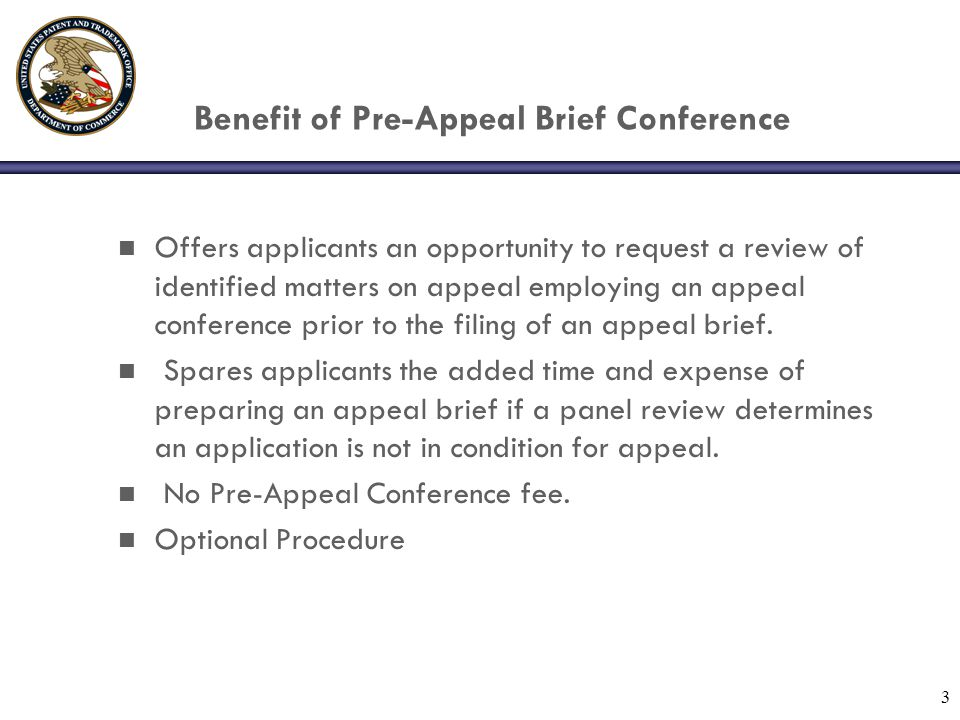 3 Benefit of Pre-Appeal Brief Conference n Offers applicants an opportunity to request a review of identified matters on appeal employing an appeal conference prior to the filing of an appeal brief.