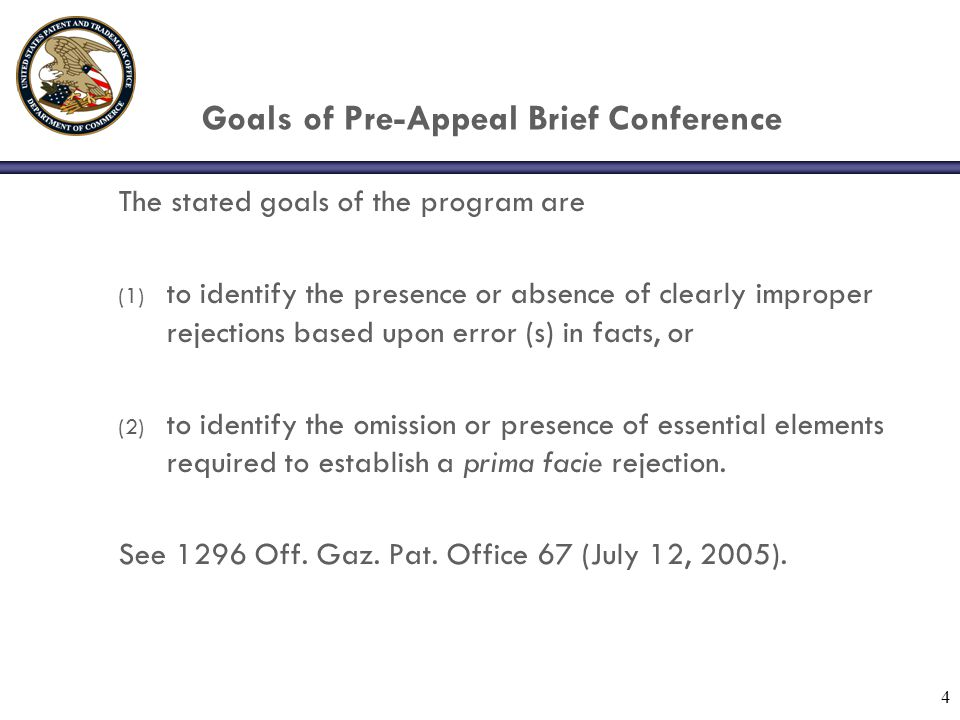 4 Goals of Pre-Appeal Brief Conference The stated goals of the program are (1) to identify the presence or absence of clearly improper rejections base