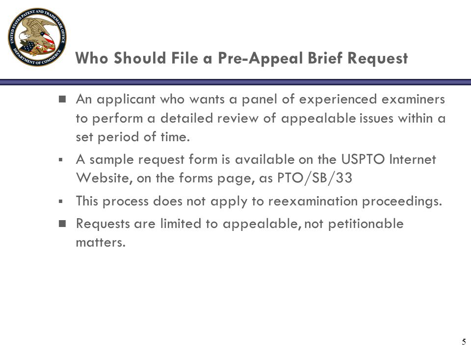 5 Who Should File a Pre-Appeal Brief Request n An applicant who wants a panel of experienced examiners to perform a detailed review of appealable issu