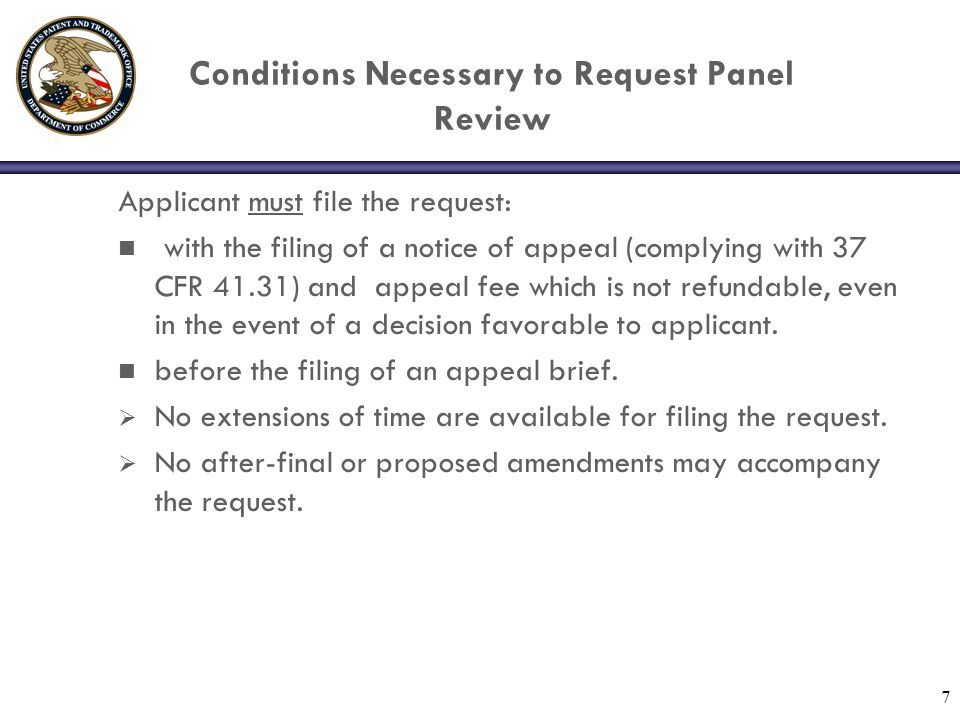 7 Conditions Necessary to Request Panel Review Applicant must file the request: n with the filing of a notice of appeal (complying with 37 CFR 41.31) and appeal fee which is not refundable, even in the event of a decision favorable to applicant.