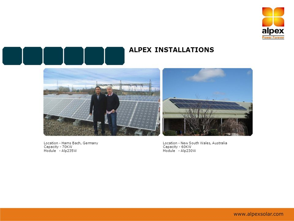 ALPEX INSTALLATIONS Location - Hams Bach, Germany Capacity - 70KW Module - Alp235W Location - New South Wales, Australia Capacity - 60KW Module - Alp2