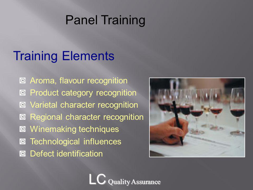 LC Quality Assurance Training Elements Aroma, flavour recognition Product category recognition Varietal character recognition Regional character recognition Winemaking techniques Technological influences Defect identification Panel Training