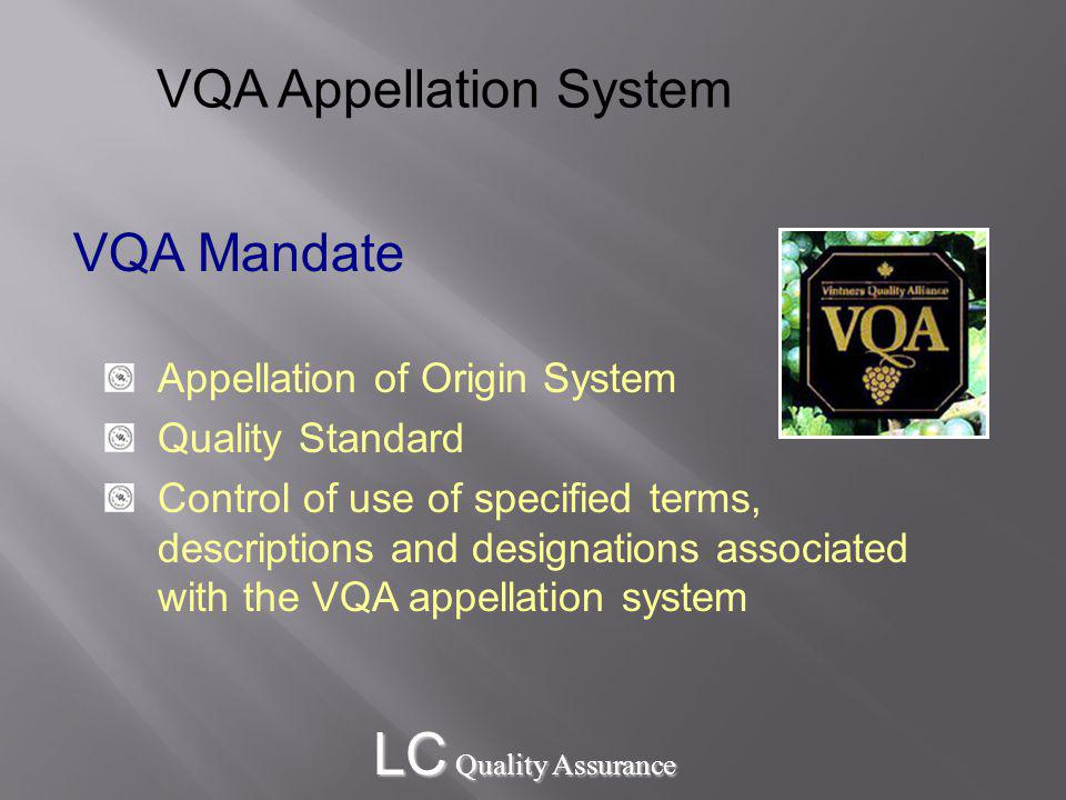 LC Quality Assurance VQA Mandate Appellation of Origin System Quality Standard Control of use of specified terms, descriptions and designations associated with the VQA appellation system VQA Appellation System