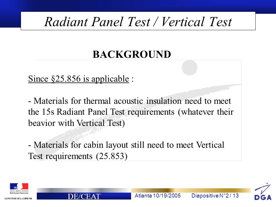 DE/CEAT Atlanta 10/19/2005Diapositive N°2 / 13 MINISTÈRE DE LA DÉFENSE Radiant Panel Test / Vertical Test Since §25.856 is applicable : - Materials for thermal acoustic insulation need to meet the 15s Radiant Panel Test requirements (whatever their beavior with Vertical Test) - Materials for cabin layout still need to meet Vertical Test requirements (25.853) BACKGROUND