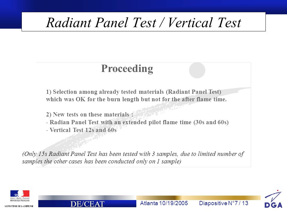 DE/CEAT Atlanta 10/19/2005Diapositive N°7 / 13 MINISTÈRE DE LA DÉFENSE Radiant Panel Test / Vertical Test Proceeding 1) Selection among already tested materials (Radiant Panel Test) which was OK for the burn length but not for the after flame time.