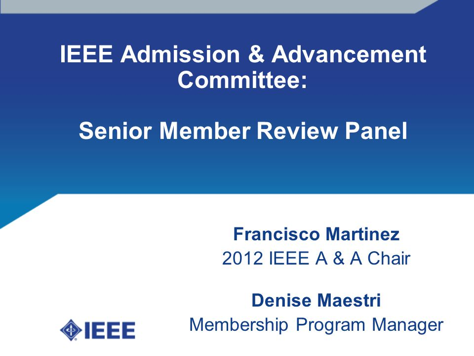 IEEE Admission & Advancement Committee: Senior Member Review Panel Francisco Martinez 2012 IEEE A & A Chair Denise Maestri Membership Program Manager