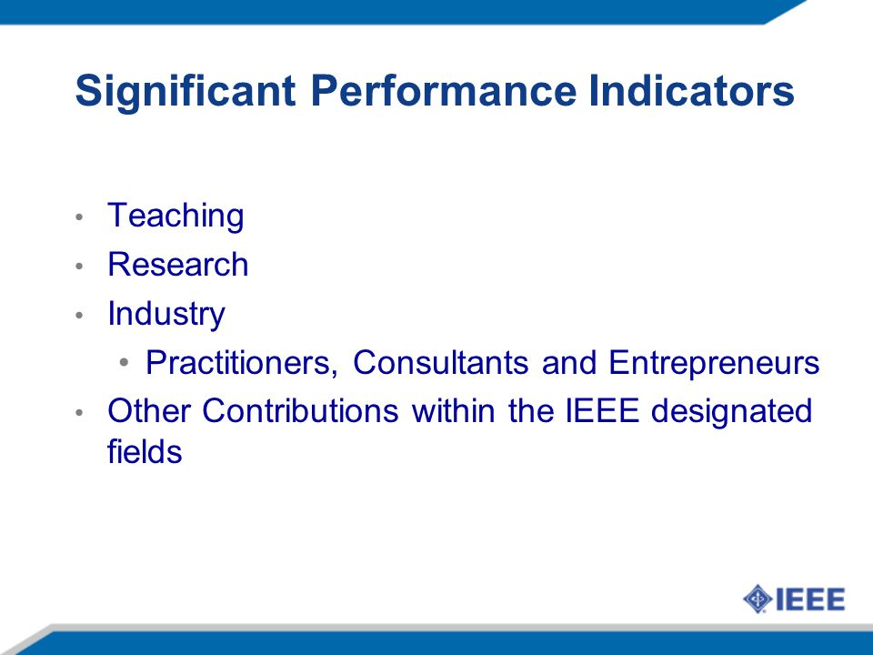 Significant Performance Indicators Teaching Research Industry Practitioners, Consultants and Entrepreneurs Other Contributions within the IEEE designated fields