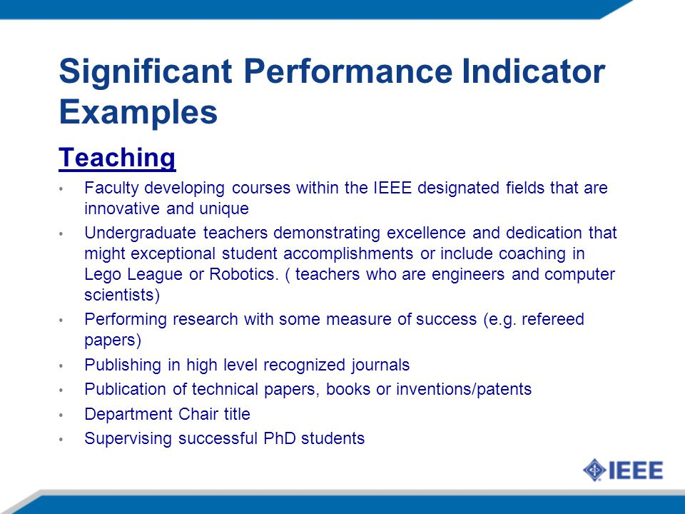 Significant Performance Indicator Examples Teaching Faculty developing courses within the IEEE designated fields that are innovative and unique Undergraduate teachers demonstrating excellence and dedication that might exceptional student accomplishments or include coaching in Lego League or Robotics.