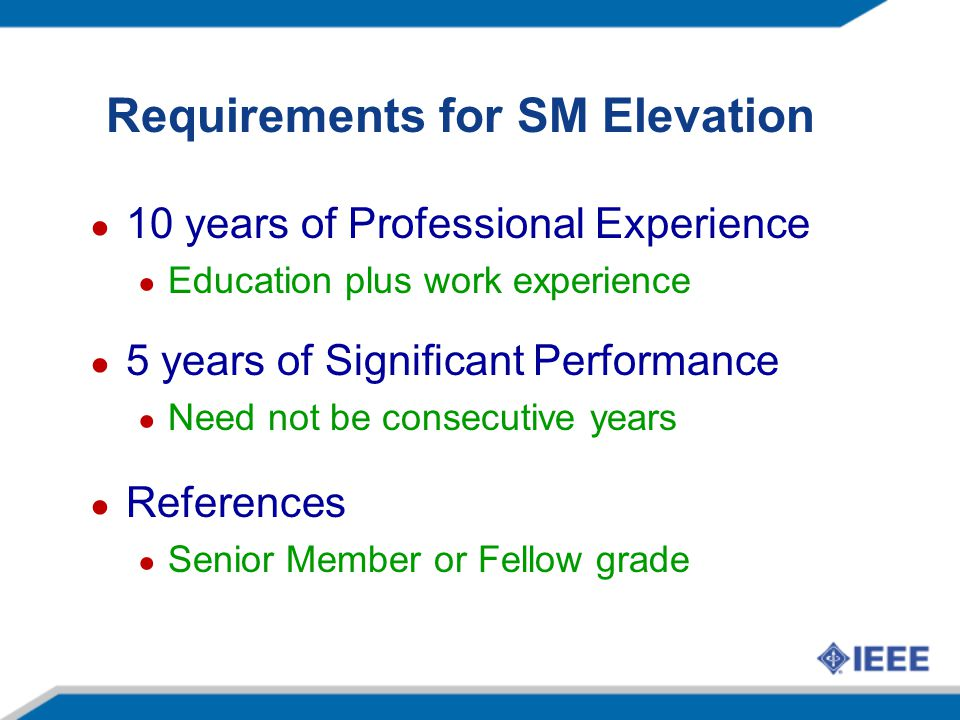 Requirements for SM Elevation 10 years of Professional Experience Education plus work experience 5 years of Significant Performance Need not be consecutive years References Senior Member or Fellow grade