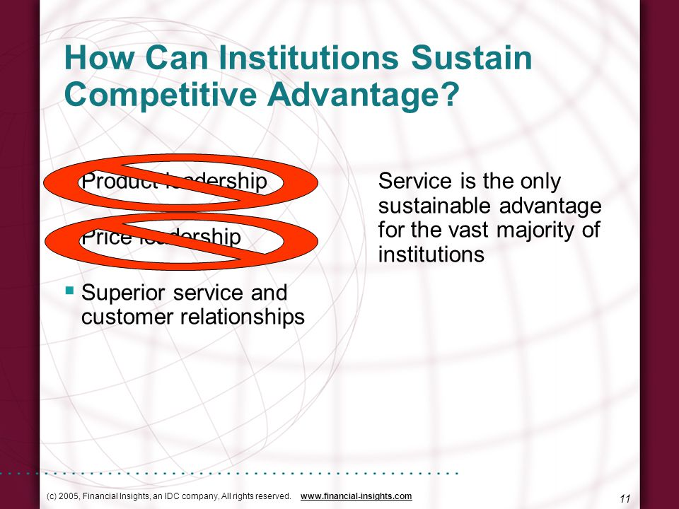 (c) 2005, Financial Insights, an IDC company, All rights reserved. www.financial-insights.com 11 How Can Institutions Sustain Competitive Advantage? P