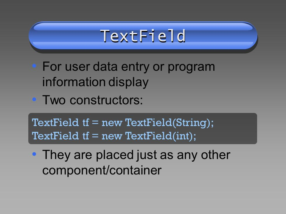 TextField For user data entry or program information display Two constructors: They are placed just as any other component/container TextField tf = new TextField(String); TextField tf = new TextField(int);