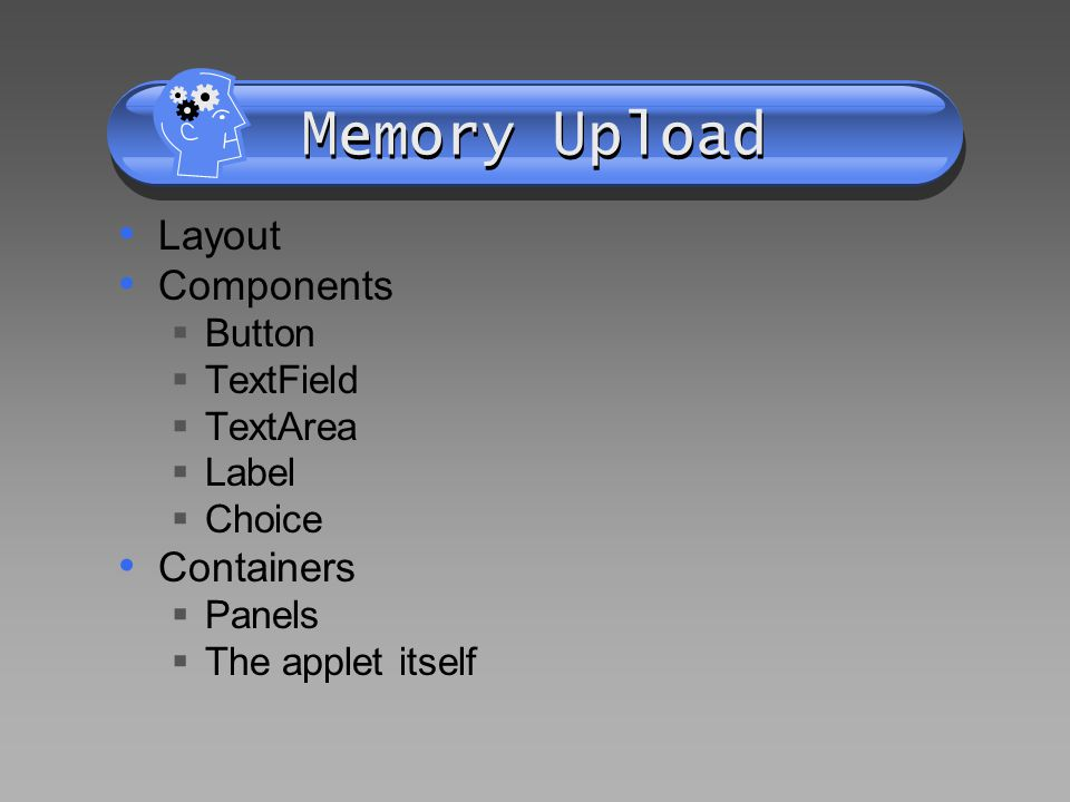 Memory Upload Layout Components Button TextField TextArea Label Choice Containers Panels The applet itself