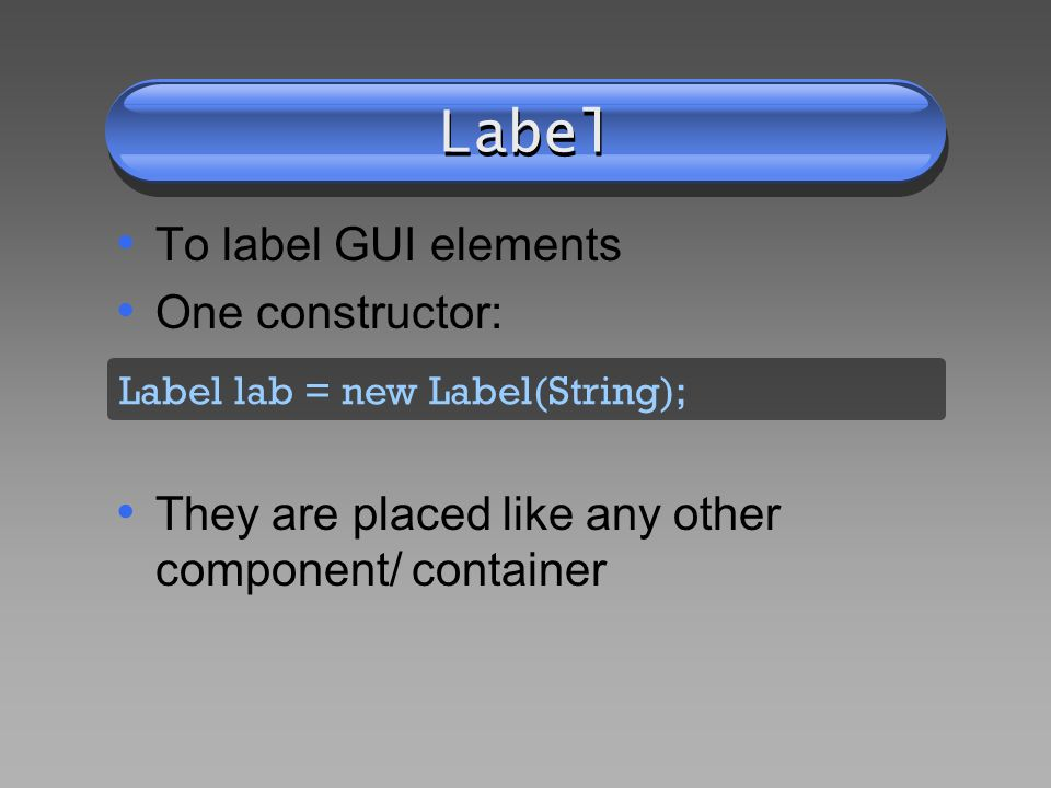 Label To label GUI elements One constructor: They are placed like any other component/ container Label lab = new Label(String);