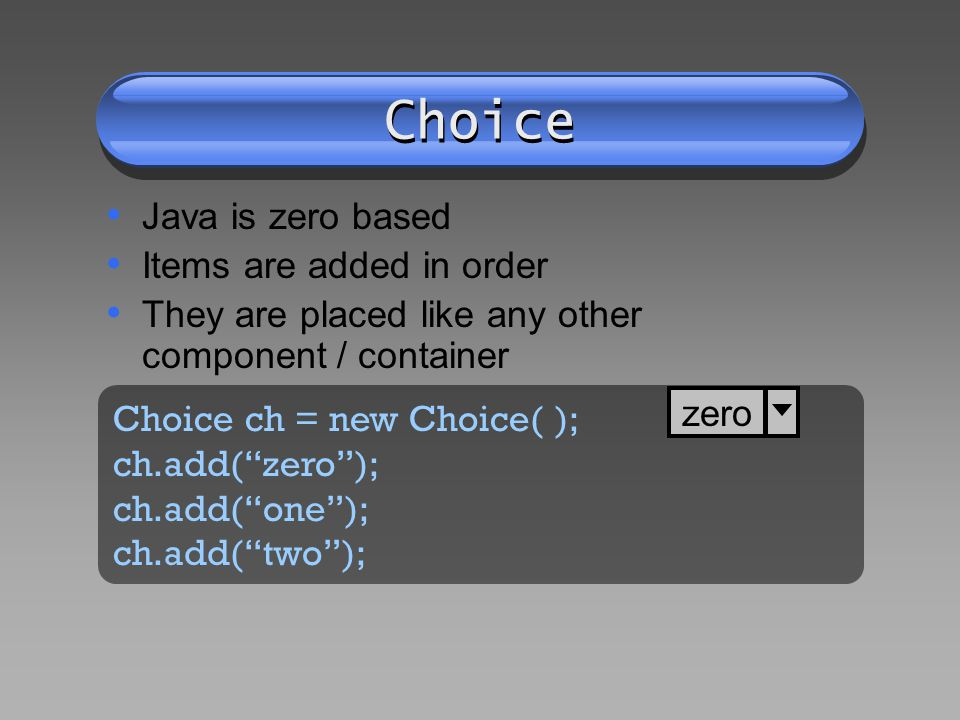 Choice Java is zero based Items are added in order They are placed like any other component / container Choice ch = new Choice( ); ch.add(zero); ch.add(one); ch.add(two); zero