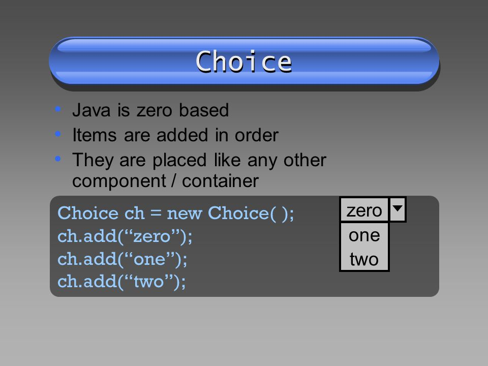 Choice Java is zero based Items are added in order They are placed like any other component / container Choice ch = new Choice( ); ch.add(zero); ch.add(one); ch.add(two); zero one two