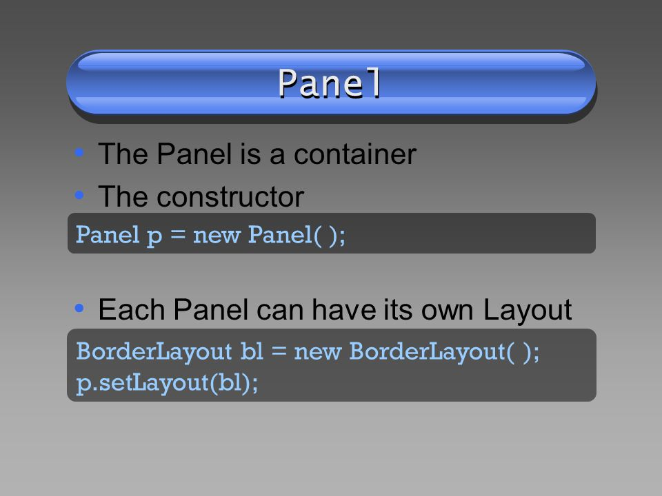 Panel The Panel is a container The constructor Each Panel can have its own Layout Panel p = new Panel( ); BorderLayout bl = new BorderLayout( ); p.setLayout(bl);