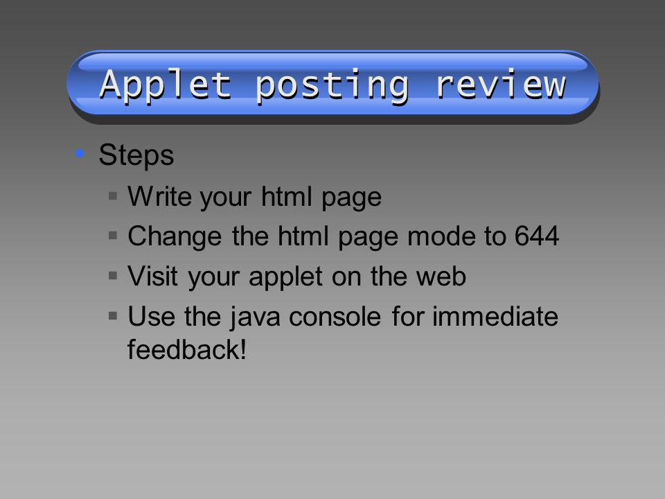 Applet posting review Steps Write your html page Change the html page mode to 644 Visit your applet on the web Use the java console for immediate feedback!