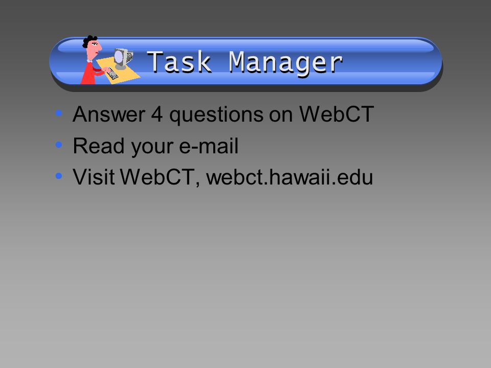 Task Manager Answer 4 questions on WebCT Read your  Visit WebCT, webct.hawaii.edu