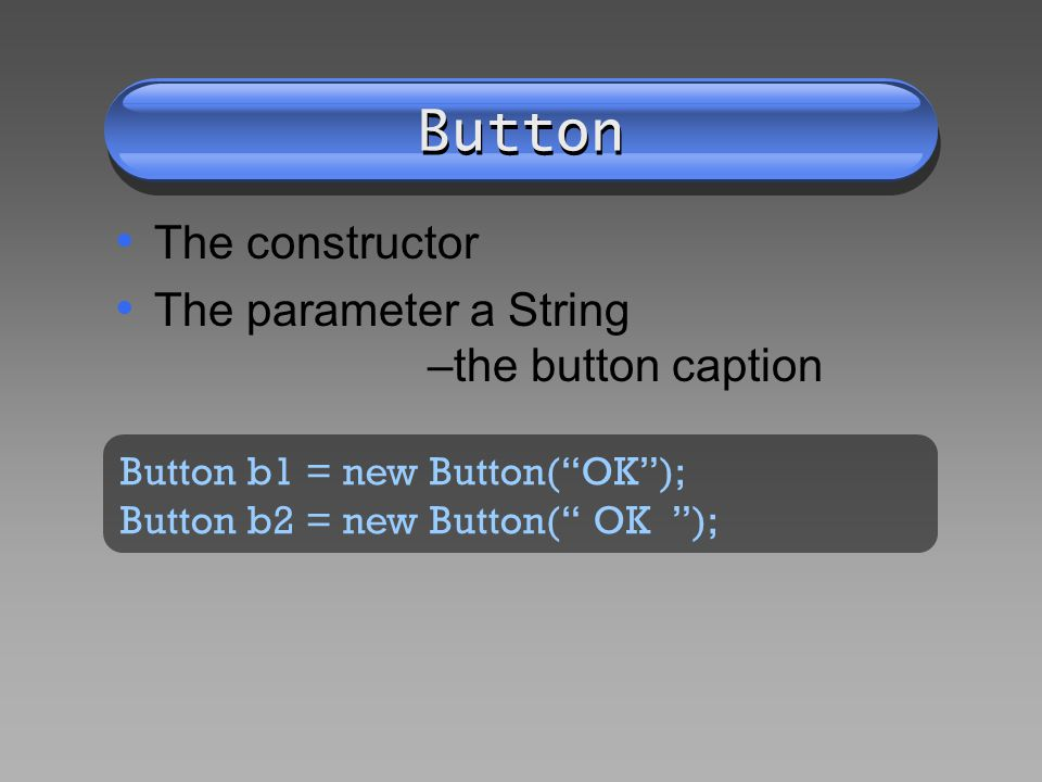 Button The constructor The parameter a String –the button caption Button b1 = new Button(OK); Button b2 = new Button( OK );