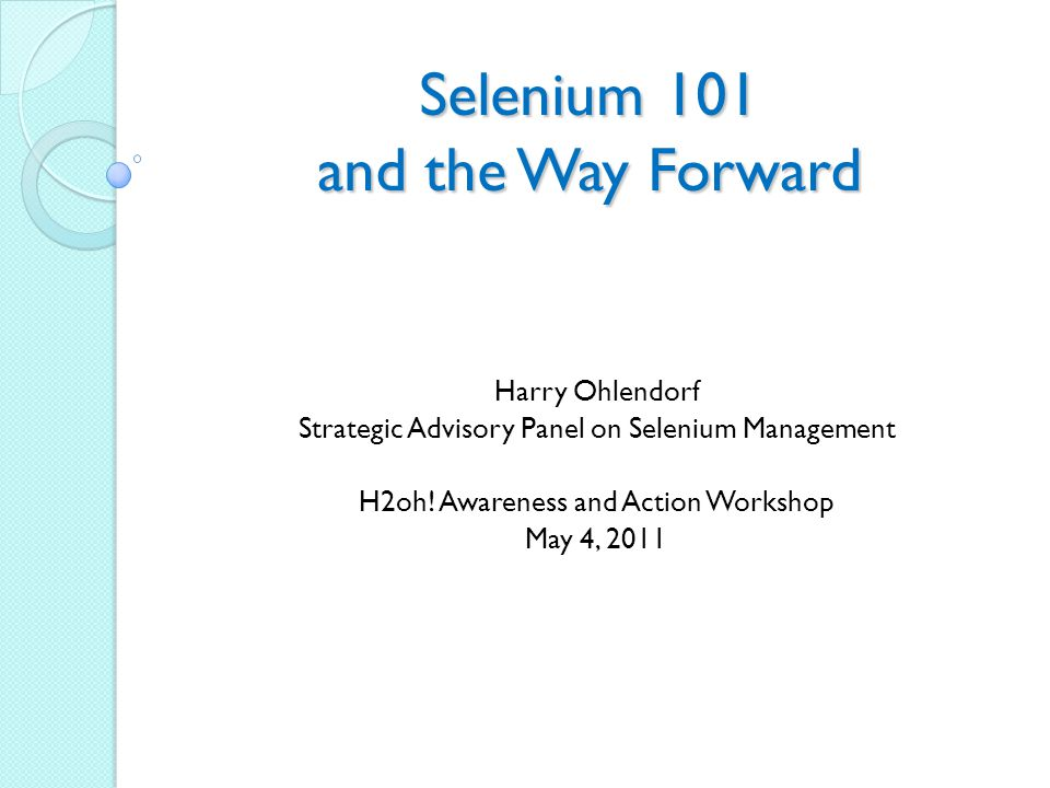 Selenium 101 and the Way Forward Harry Ohlendorf Strategic Advisory Panel on Selenium Management H2oh.